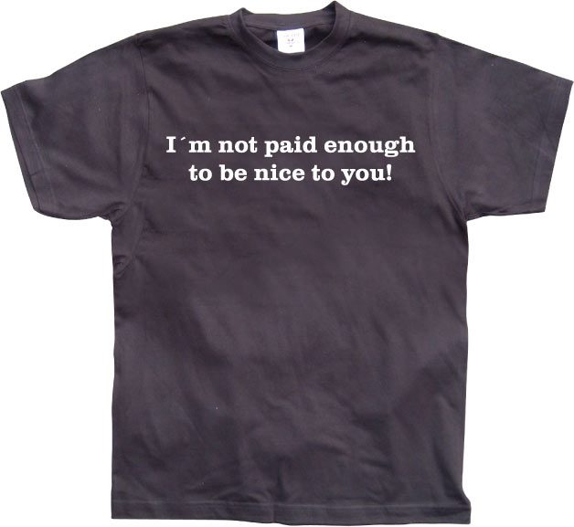 I´m Not Paid Enough To Be Nice To You